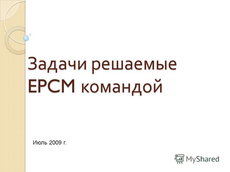 Задачи решаемые EPCM командой Июль 2009 г.