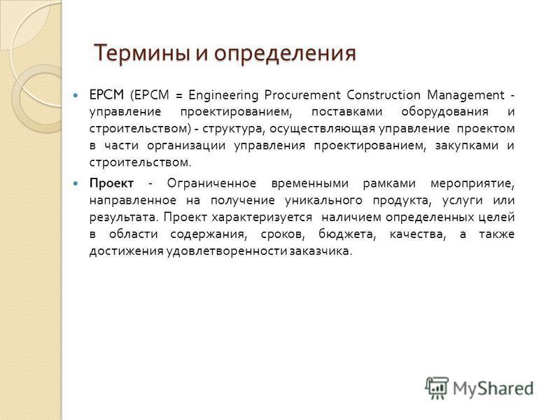 Термины и определения EPCM (EPCM = Engineering Procurement Construction Management - управление проектированием, поставками оборудования и строительством ) - структура, осуществляющая управление проектом в части организации управления проектированием