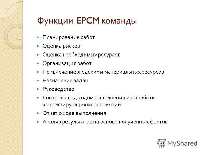 Функции EPCM команды Функции EPCM команды Планирование работ Оценка рисков Оценка необходимых ресурсов Организация работ Привлечение людских и материальных ресурсов Назначение задач Руководство Контроль над ходом выполнения и выработка корректирующих