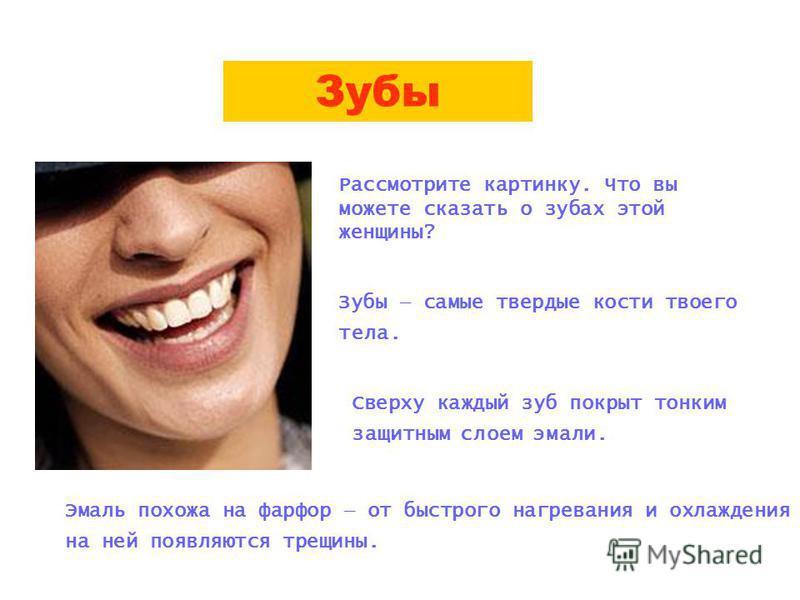 Зубы Рассмотрите картинку. Что вы можете сказать о зубах этой женщины? Зубы самые твердые кости твоего тела. Сверху каждый зуб покрыт тонким защитным слоем эмали. Эмаль похожа на фарфор от быстрого нагревания и охлаждения на ней появляются трещины.