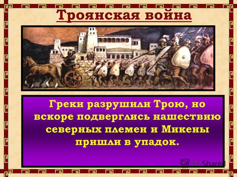 Троянская война Греки разрушили Трою, но вскоре подверглись нашествию северных племен и Микены пришли в упадок.