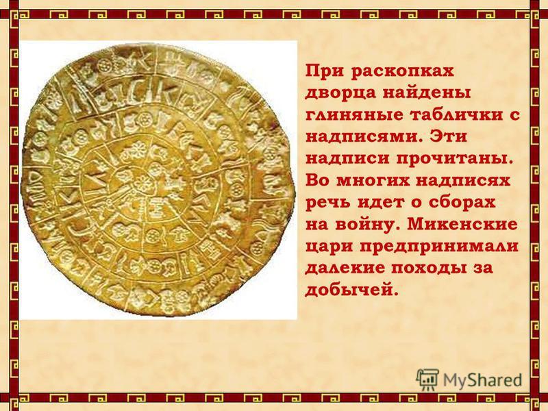 При раскопках дворца найдены глиняные таблички с надписями. Эти надписи прочитаны. Во многих надписях речь идет о сборах на войну. Микенские цари предпринимали далекие походы за добычей.