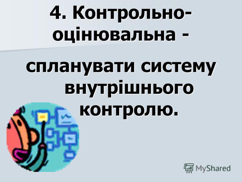 4. Контрольно- оцінювальна - спланувати систему внутрішнього контролю.