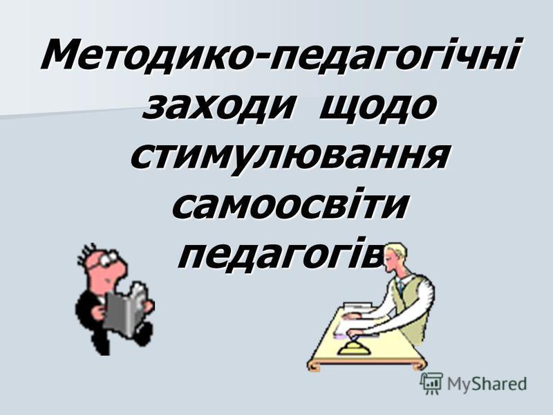 Методико-педагогічні заходи щодо стимулювання самоосвіти педагогів: