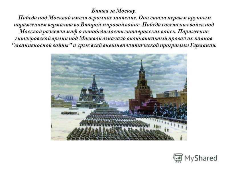 Битва за Москву. Победа под Москвой имела огромное значение. Она стала первым крупным поражением вермахта во Второй мировой войне. Победа советских войск под Москвой развеяла миф о непобедимости гитлеровских войск. Поражение гитлеровской армии под Мо
