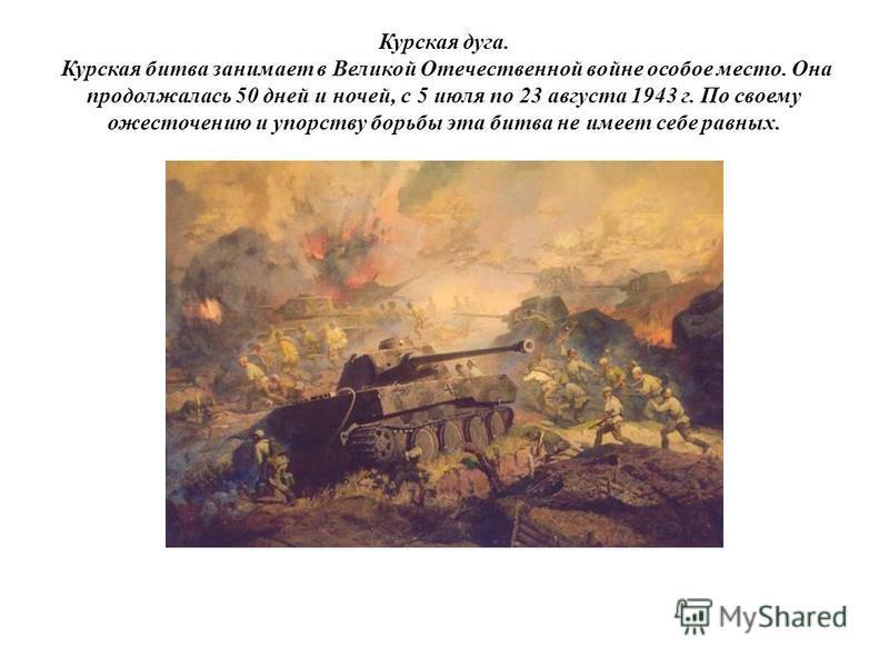 Курская дуга. Курская битва занимает в Великой Отечественной войне особое место. Она продолжалась 50 дней и ночей, с 5 июля по 23 августа 1943 г. По своему ожесточению и упорству борьбы эта битва не имеет себе равных.