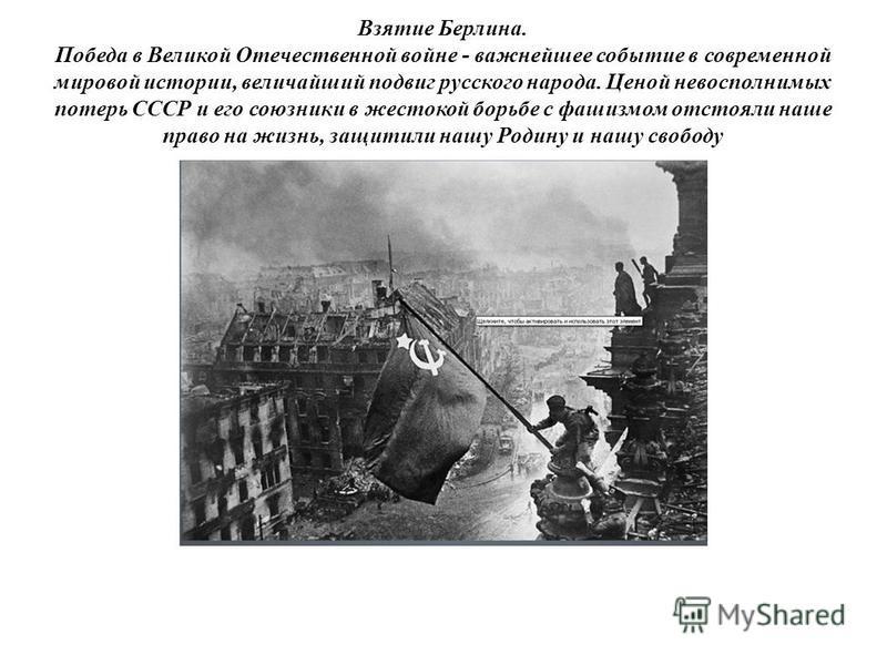 Взятие Берлина. Победа в Великой Отечественной войне - важнейшее событие в современной мировой истории, величайший подвиг русского народа. Ценой невосполнимых потерь СССР и его союзники в жестокой борьбе с фашизмом отстояли наше право на жизнь, защит
