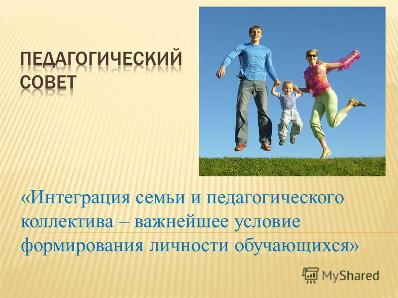 «Интеграция семьи и педагогического коллектива – важнейшее условие формирования личности обучающихся»