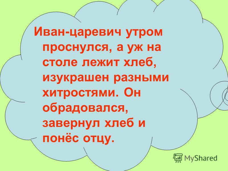 Иван-царевич утром проснулся, а уж на столе лежит хлеб, изукрашен разными хитростями. Он обрадовался, завернул хлеб и понёс отцу.