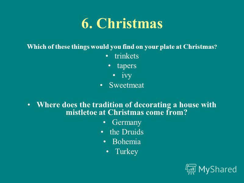 6. Christmas Which of these things would you find on your plate at Christmas ? trinkets tapers ivy Sweetmeat Where does the tradition of decorating a house with mistletoe at Christmas come from? Germany the Druids Bohemia Turkey