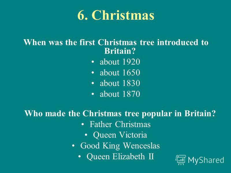 6. Christmas When was the first Christmas tree introduced to Britain? about 1920 about 1650 about 1830 about 1870 Who made the Christmas tree popular in Britain? Father Christmas Queen Victoria Good King Wenceslas Queen Elizabeth II