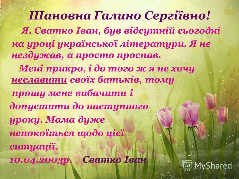 Шановна Галино Сергіївно! Я, Сватко Іван, був відсутній сьогодні на уроці української літератури. Я не нездужав, а просто проспав. Мені прикро, і до того ж я не хочу неславити своїх батьків, тому прошу мене вибачити і допустити до наступного уроку. М