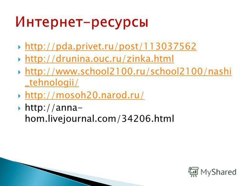 http://pda.privet.ru/post/113037562 http://drunina.ouc.ru/zinka.html http://www.school2100.ru/school2100/nashi _tehnologii/ http://www.school2100.ru/school2100/nashi _tehnologii/ http://mosoh20.narod.ru/ http://anna- hom.livejournal.com/34206.html