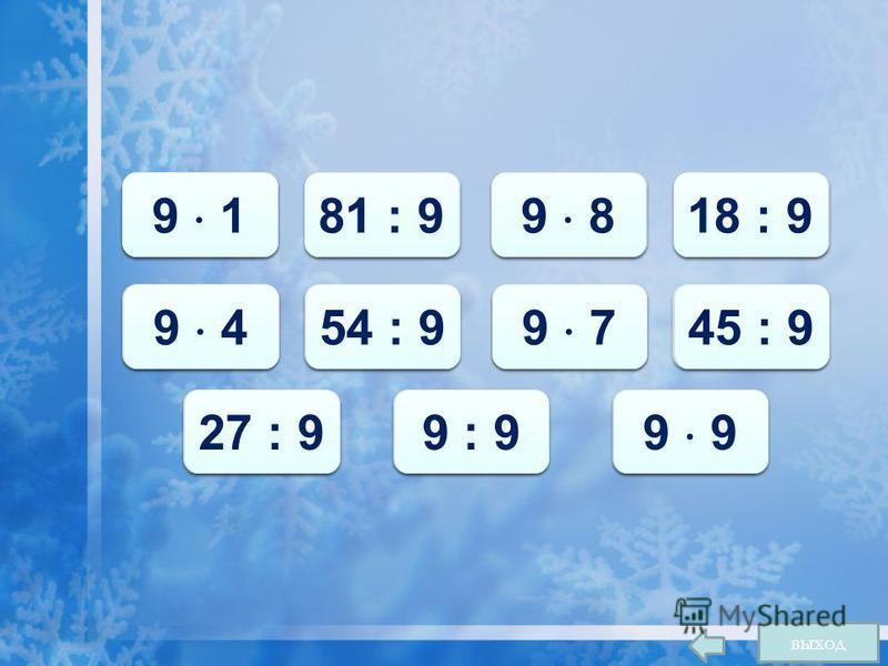 9 9 9 1 9 9 81 : 9 72 9 8 2 2 18 : 9 36 9 4 6 6 54 : 9 63 9 7 5 5 45 : 9 3 3 27 : 9 1 1 9 : 9 81 9 выход