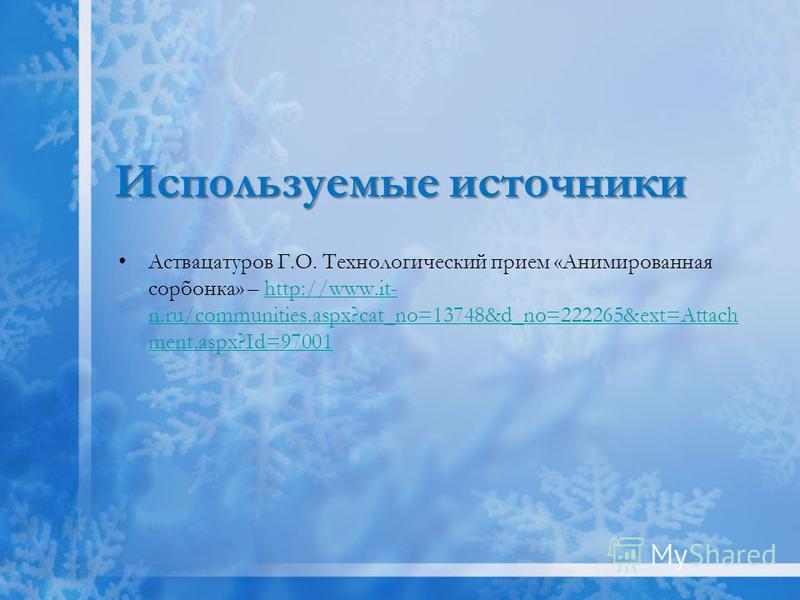 Используемые источники Аствацатуров Г.О. Технологический прием «Анимированная сорбонка» – http://www.it- n.ru/communities.aspx?cat_no=13748&d_no=222265&ext=Attach ment.aspx?Id=97001http://www.it- n.ru/communities.aspx?cat_no=13748&d_no=222265&ext=Att
