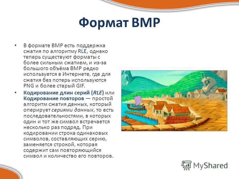 Формат BMP В формате BMP есть поддержка сжатия по алгоритму RLE, однако теперь существуют форматы с более сильным сжатием, и из-за большого объёма BMP редко используется в Интернете, где для сжатия без потерь используются PNG и более старый GIF. Коди