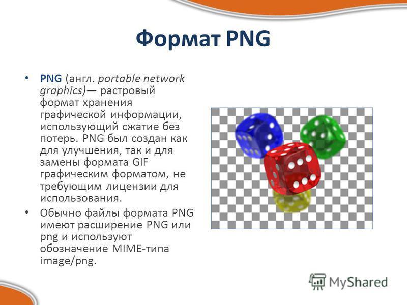 Формат PNG PNG (англ. portable network graphics) растровый формат хранения графической информации, использующий сжатие без потерь. PNG был создан как для улучшения, так и для замены формата GIF графическим форматом, не требующим лицензии для использо