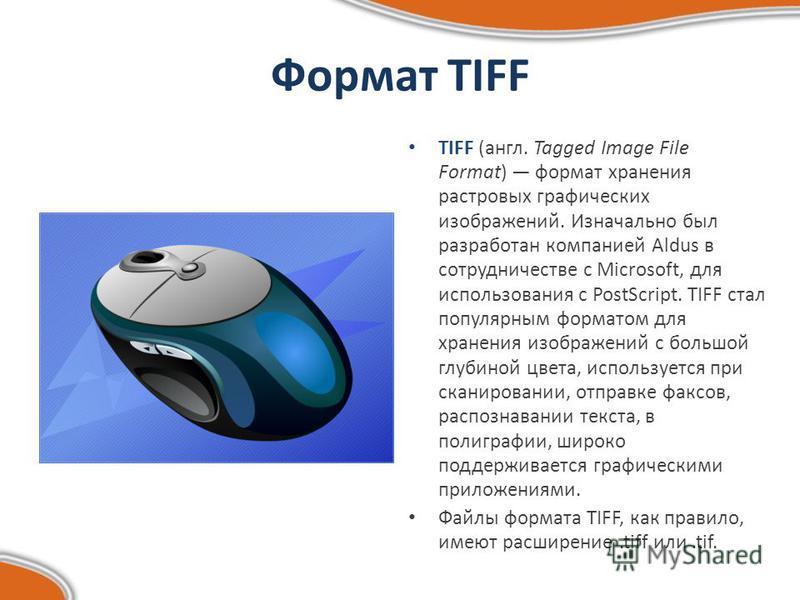Формат TIFF TIFF (англ. Tagged Image File Format) формат хранения растровых графических изображений. Изначально был разработан компанией Aldus в сотрудничестве с Microsoft, для использования с PostScript. TIFF стал популярным форматом для хранения из