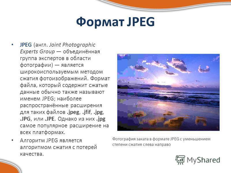 Формат JPEG JPEG (англ. Joint Photographic Experts Group объединённая группа экспертов в области фотографии) является широко используемым методом сжатия фотоизображений. Формат файла, который содержит сжатые данные обычно также называют именем JPEG;