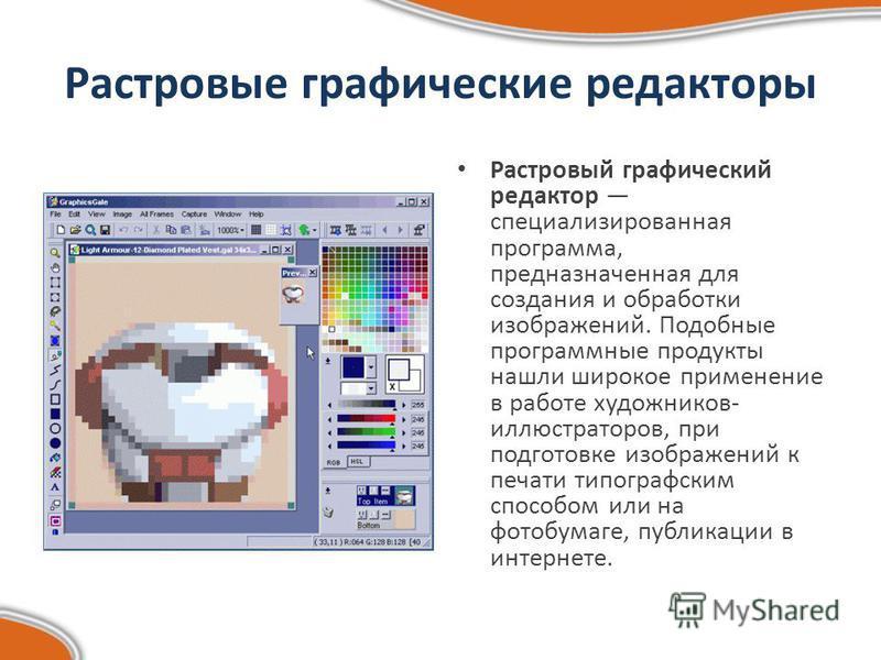 Растровые графические редакторы Растровый графический редактор специализированная программа, предназначенная для создания и обработки изображений. Подобные программные продукты нашли широкое применение в работе художников- иллюстраторов, при подготов