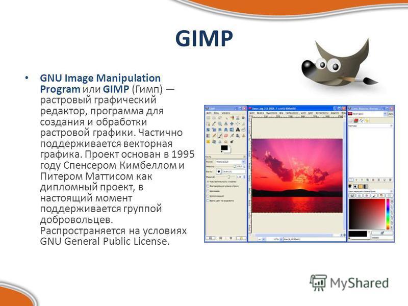 GIMP GNU Image Manipulation Program или GIMP (Гимп) растровый графический редактор, программа для создания и обработки растровой графики. Частично поддерживается векторная графика. Проект основан в 1995 году Спенсером Кимбеллом и Питером Маттисом как