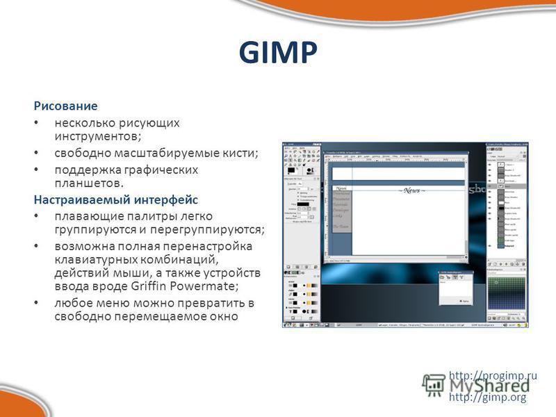 GIMP Рисование несколько рисующих инструментов; свободно масштабируемые кисти; поддержка графических планшетов. Настраиваемый интерфейс плавающие палитры легко группируются и перегруппируются; возможна полная перенастройка клавиатурных комбинаций, де