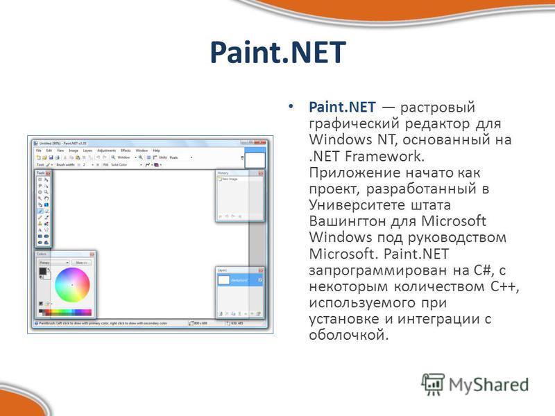 Paint.NET Paint.NET растровый графический редактор для Windows NT, основанный на.NET Framework. Приложение начато как проект, разработанный в Университете штата Вашингтон для Microsoft Windows под руководством Microsoft. Paint.NET запрограммирован на