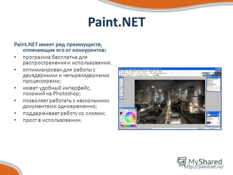 Paint.NET Paint.NET имеет ряд преимуществ, отличающих его от конкурентов: программа бесплатна для распространения и использования; оптимизирован для работы с двуядерными и четырехъядерными процессорами; имеет удобный интерфейс, похожий на Photoshop;