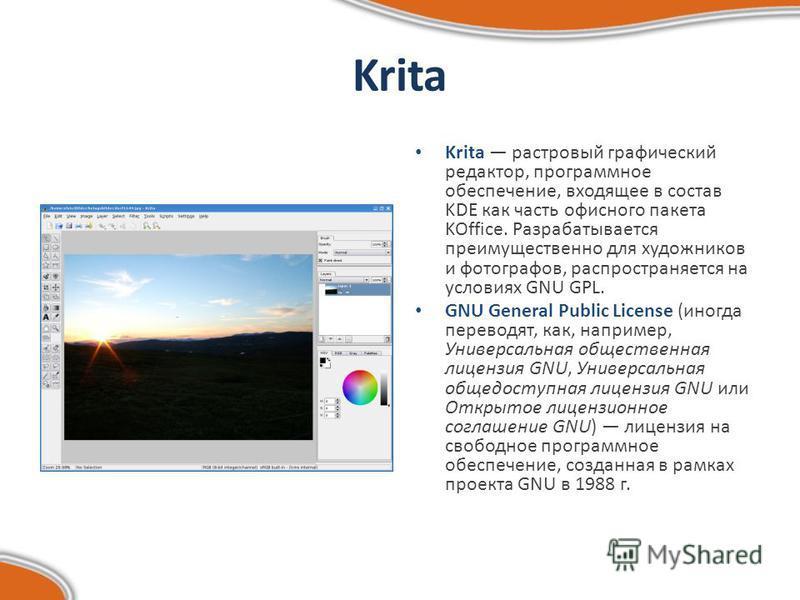 Krita Krita растровый графический редактор, программное обеспечение, входящее в состав KDE как часть офисного пакета KOffice. Разрабатывается преимущественно для художников и фотографов, распространяется на условиях GNU GPL. GNU General Public Licens