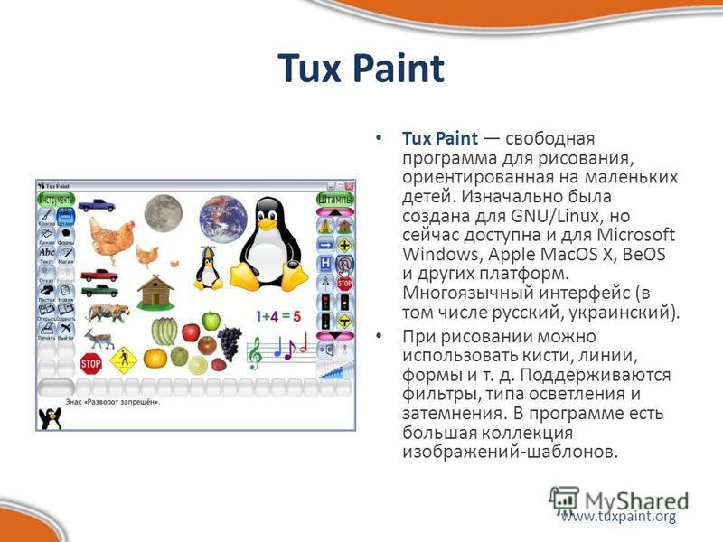 Tux Paint Tux Paint свободная программа для рисования, ориентированная на маленьких детей. Изначально была создана для GNU/Linux, но сейчас доступна и для Microsoft Windows, Apple MacOS X, BeOS и других платформ. Многоязычный интерфейс (в том числе р