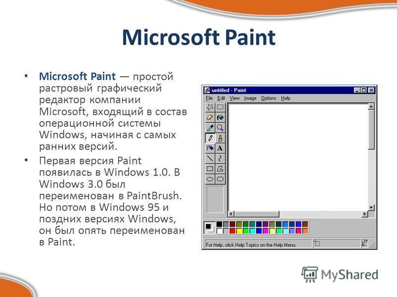 Microsoft Paint Microsoft Paint простой растровый графический редактор компании Microsoft, входящий в состав операционной системы Windows, начиная с самых ранних версий. Первая версия Paint появилась в Windows 1.0. В Windows 3.0 был переименован в Pa