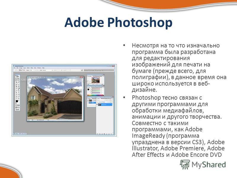Adobe Photoshop Несмотря на то что изначально программа была разработана для редактирования изображений для печати на бумаге (прежде всего, для полиграфии), в данное время она широко используется в веб- дизайне. Photoshop тесно связан с другими прогр