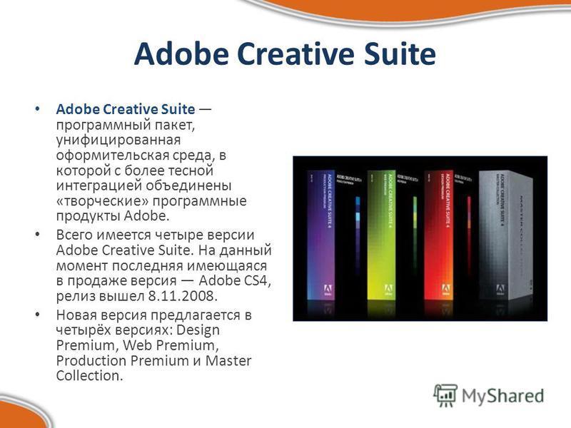 Adobe Creative Suite Adobe Creative Suite программный пакет, унифицированная оформительская среда, в которой с более тесной интеграцией объединены «творческие» программные продукты Adobe. Всего имеется четыре версии Adobe Creative Suite. На данный мо