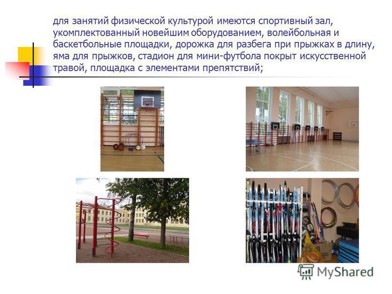 для занятий физической культурой имеются спортивный зал, укомплектованный новейшим оборудованием, волейбольная и баскетбольные площадки, дорожка для разбега при прыжках в длину, яма для прыжков, стадион для мини-футбола покрыт искусственной травой, п