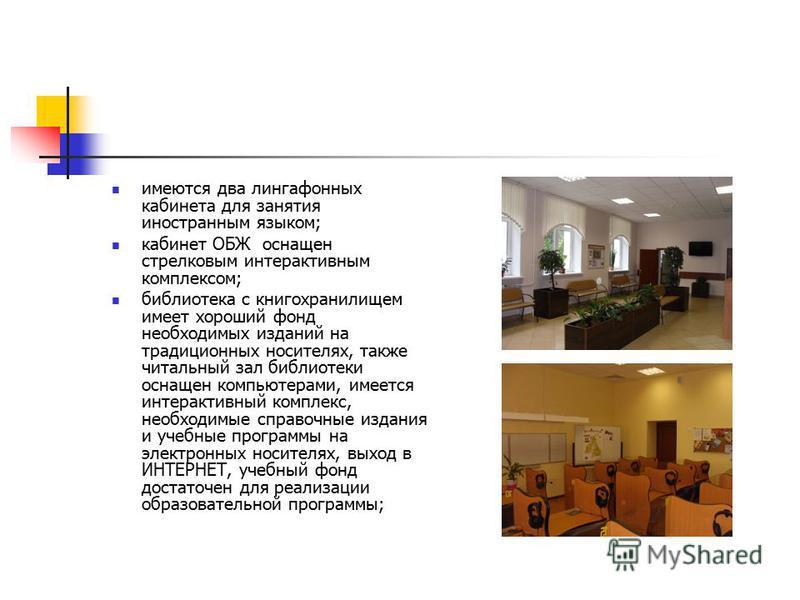 имеются два лингафонных кабинета для занятия иностранным языком; кабинет ОБЖ оснащен стрелковым интерактивным комплексом; библиотека с книгохранилищем имеет хороший фонд необходимых изданий на традиционных носителях, также читальный зал библиотеки ос