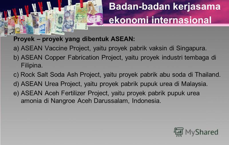 Badan-badan kerjasama ekonomi internasional Proyek – proyek yang dibentuk ASEAN: a) ASEAN Vaccine Project, yaitu proyek pabrik vaksin di Singapura. b) ASEAN Copper Fabrication Project, yaitu proyek industri tembaga di Filipina. c) Rock Salt Soda Ash