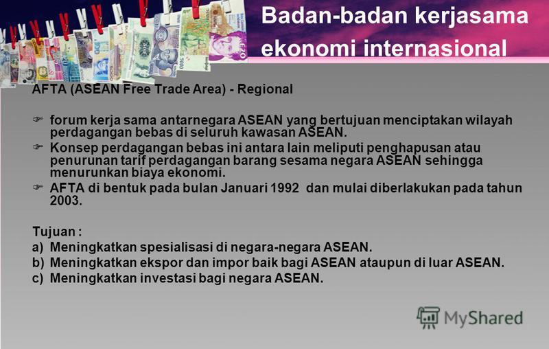 Badan-badan kerjasama ekonomi internasional AFTA (ASEAN Free Trade Area) - Regional forum kerja sama antarnegara ASEAN yang bertujuan menciptakan wilayah perdagangan bebas di seluruh kawasan ASEAN. Konsep perdagangan bebas ini antara lain meliputi pe