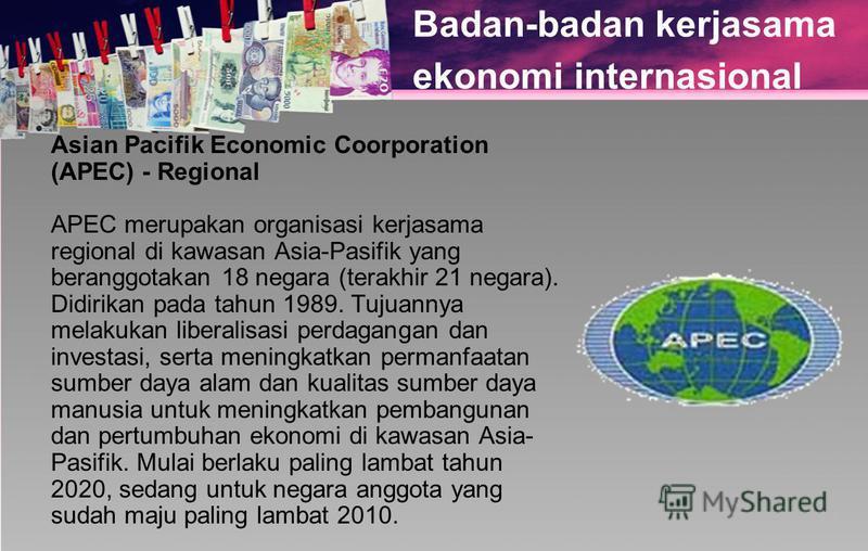 Badan-badan kerjasama ekonomi internasional Asian Pacifik Economic Coorporation (APEC) - Regional APEC merupakan organisasi kerjasama regional di kawasan Asia-Pasifik yang beranggotakan 18 negara (terakhir 21 negara). Didirikan pada tahun 1989. Tujua