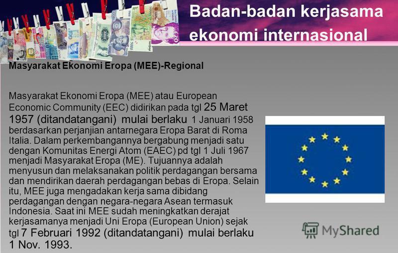 Badan-badan kerjasama ekonomi internasional Masyarakat Ekonomi Eropa (MEE)-Regional Masyarakat Ekonomi Eropa (MEE) atau European Economic Community (EEC) didirikan pada tgl 25 Maret 1957 (ditandatangani) mulai berlaku 1 Januari 1958 berdasarkan perja