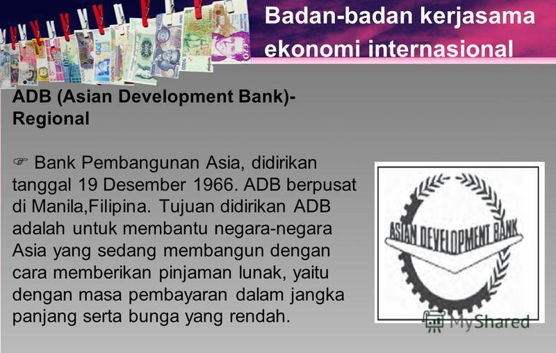 Badan-badan kerjasama ekonomi internasional ADB (Asian Development Bank)- Regional Bank Pembangunan Asia, didirikan tanggal 19 Desember 1966. ADB berpusat di Manila,Filipina. Tujuan didirikan ADB adalah untuk membantu negara-negara Asia yang sedang m