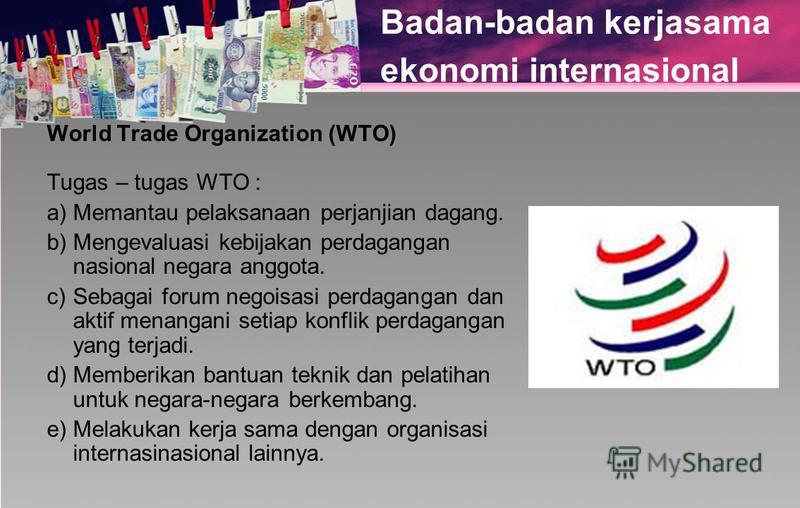 Badan-badan kerjasama ekonomi internasional World Trade Organization (WTO) Tugas – tugas WTO : a)Memantau pelaksanaan perjanjian dagang. b)Mengevaluasi kebijakan perdagangan nasional negara anggota. c)Sebagai forum negoisasi perdagangan dan aktif men