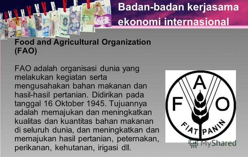 Badan-badan kerjasama ekonomi internasional Food and Agricultural Organization (FAO) FAO adalah organisasi dunia yang melakukan kegiatan serta mengusahakan bahan makanan dan hasil-hasil pertanian. Didirikan pada tanggal 16 Oktober 1945. Tujuannya ada