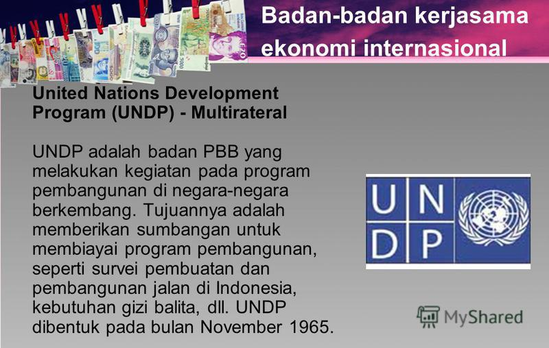 Badan-badan kerjasama ekonomi internasional United Nations Development Program (UNDP) - Multirateral UNDP adalah badan PBB yang melakukan kegiatan pada program pembangunan di negara-negara berkembang. Tujuannya adalah memberikan sumbangan untuk membi
