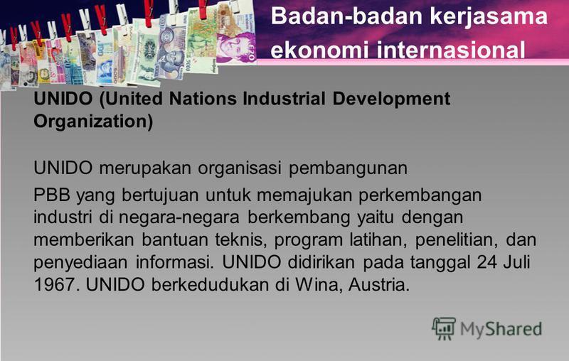 Badan-badan kerjasama ekonomi internasional UNIDO (United Nations Industrial Development Organization) UNIDO merupakan organisasi pembangunan PBB yang bertujuan untuk memajukan perkembangan industri di negara-negara berkembang yaitu dengan memberikan