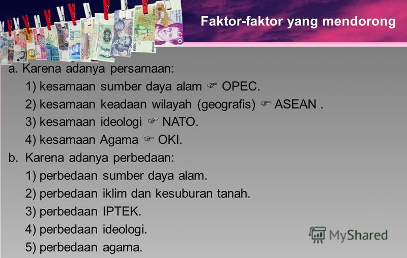 Faktor-faktor yang mendorong a. Karena adanya persamaan: 1) kesamaan sumber daya alam OPEC. 2) kesamaan keadaan wilayah (geografis) ASEAN. 3) kesamaan ideologi NATO. 4) kesamaan Agama OKI. b.Karena adanya perbedaan: 1) perbedaan sumber daya alam. 2)