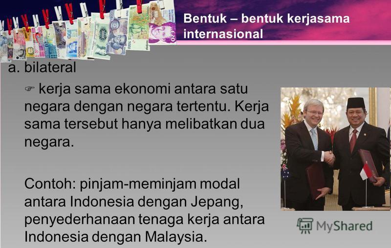 Bentuk – bentuk kerjasama internasional a. bilateral kerja sama ekonomi antara satu negara dengan negara tertentu. Kerja sama tersebut hanya melibatkan dua negara. Contoh: pinjam-meminjam modal antara Indonesia dengan Jepang, penyederhanaan tenaga ke