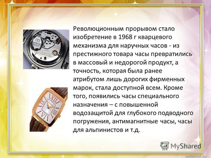 Революционным прорывом стало изобретение в 1968 г кварцевого механизма для наручных часов - из престижного товара часы превратились в массовый и недорогой продукт, а точность, которая была ранее атрибутом лишь дорогих фирменных марок, стала доступной