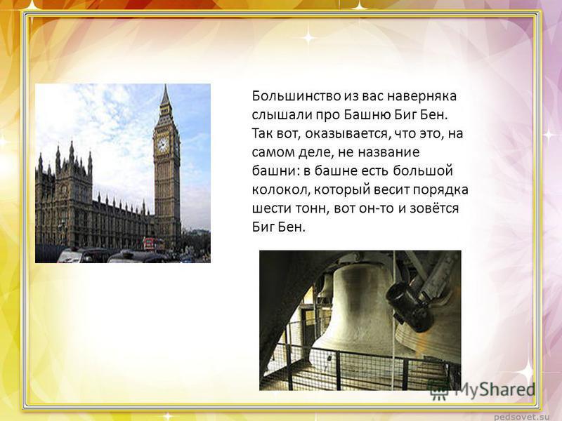 Большинство из вас наверняка слышали про Башню Биг Бен. Так вот, оказывается, что это, на самом деле, не название башни: в башне есть большой колокол, который весит порядка шести тонн, вот он-то и зовётся Биг Бен.