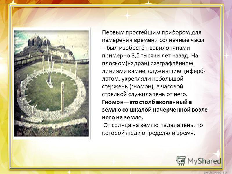 Первым простейшим прибором для измерения времени солнечные часы – был изобретён вавилонянами примерно 3,5 тысячи лет назад. На плоском(катран) разграфлённом линиями камне, служившим циферблатом, укрепляли небольшой стержень (гномон), а часовой стрелк