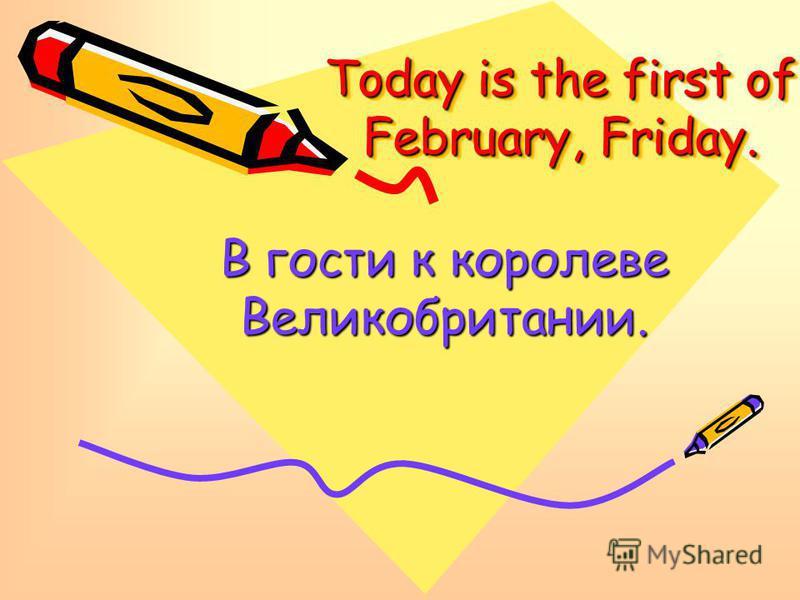 Today is the first of February, Friday. В гости к королеве Великобритании.